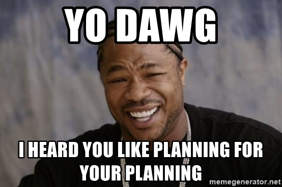 yo-dawg-i-heard-you-like-planning-for-your-planning
